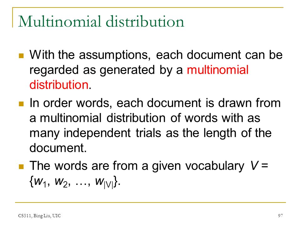 CS511, Bing Liu, UIC 97 Multinomial distribution With the assumptions, each document can be regarded as generated by a multinomial distribution. In or