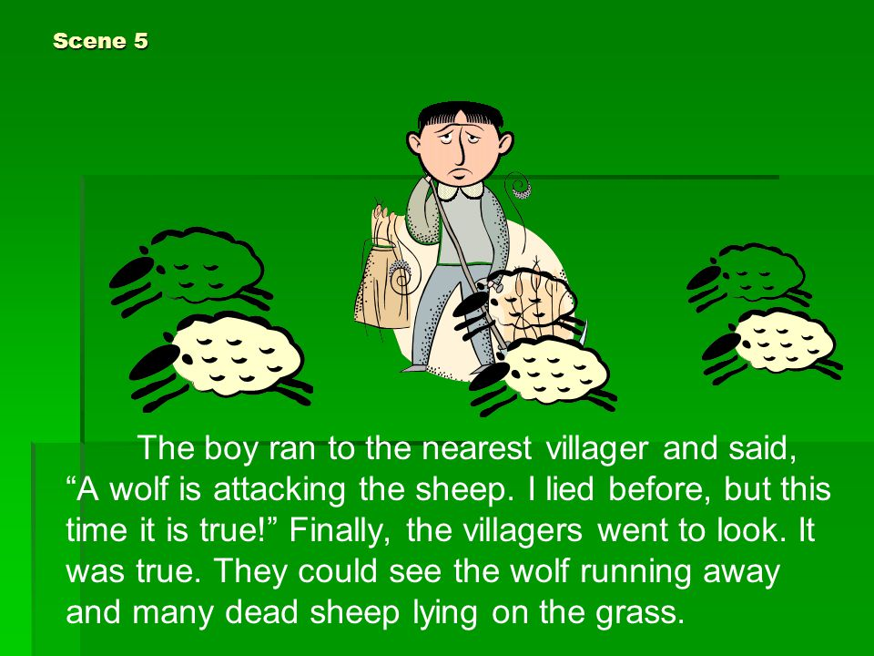 "Scene 5 The boy ran to the nearest villager and said, ""A wolf is attacking the sheep. I lied before, but this time it is true!"" Finally, the villagers"