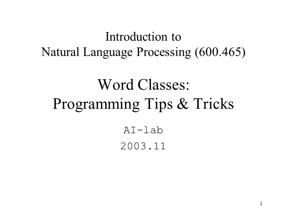 1 Introduction to Natural Language Processing (600.465) Word Classes: Programming Tips & Tricks AI-lab 2003.11