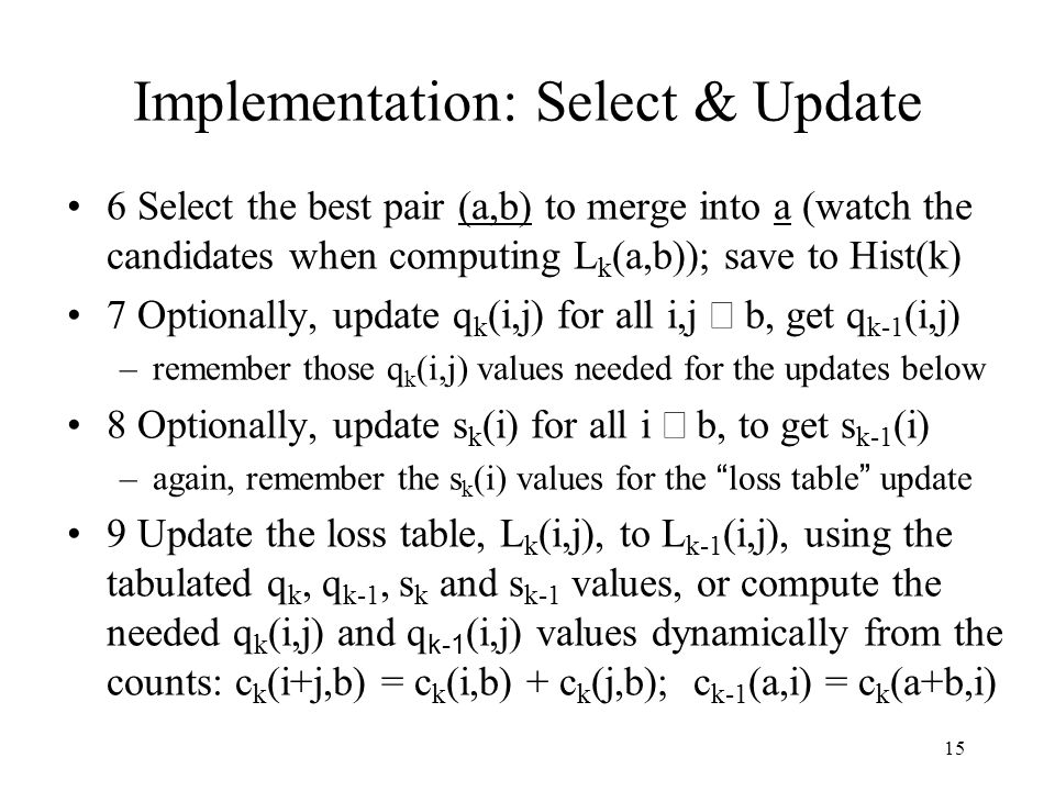 15 Implementation: Select & Update 6 Select the best pair (a,b) to merge into a (watch the candidates when computing L k (a,b)); save to Hist(k) 7 Optionally, update q k (i,j) for all i,j  b, get q k-1 (i,j) –remember those q k (i,j) values needed for the updates below 8 Optionally, update s k (i) for all i  b, to get s k-1 (i) –again, remember the s k (i) values for the loss table update 9 Update the loss table, L k (i,j), to L k-1 (i,j), using the tabulated q k, q k-1, s k and s k-1 values, or compute the needed q k (i,j) and q k-1 (i,j) values dynamically from the counts: c k (i+j,b) = c k (i,b) + c k (j,b); c k-1 (a,i) = c k (a+b,i)