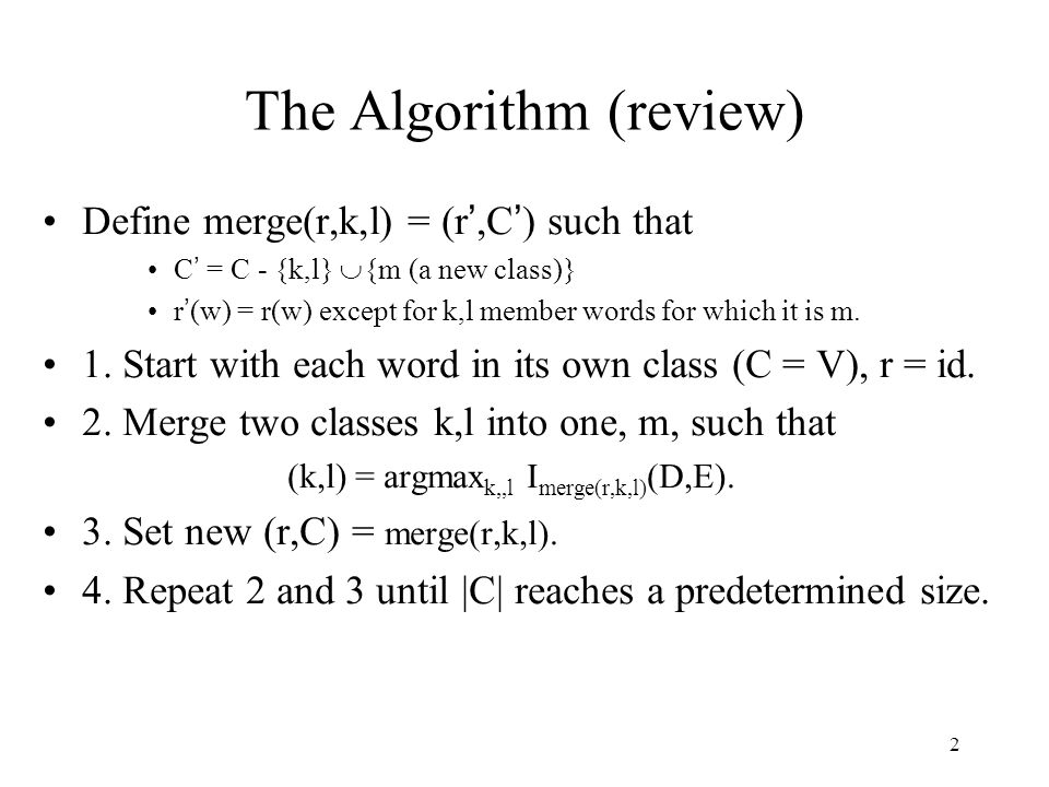 2 The Algorithm (review) Define merge(r,k,l) = (r ',C ' ) such that C ' = C - {k,l}  {m (a new class)} r ' (w) = r(w) except for k,l member words for which it is m.
