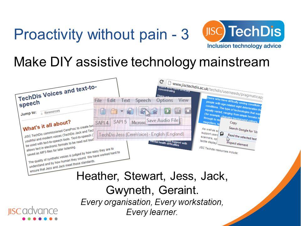 Proactivity without pain - 3 Make DIY assistive technology mainstream Heather, Stewart, Jess, Jack, Gwyneth, Geraint. Every organisation, Every workst