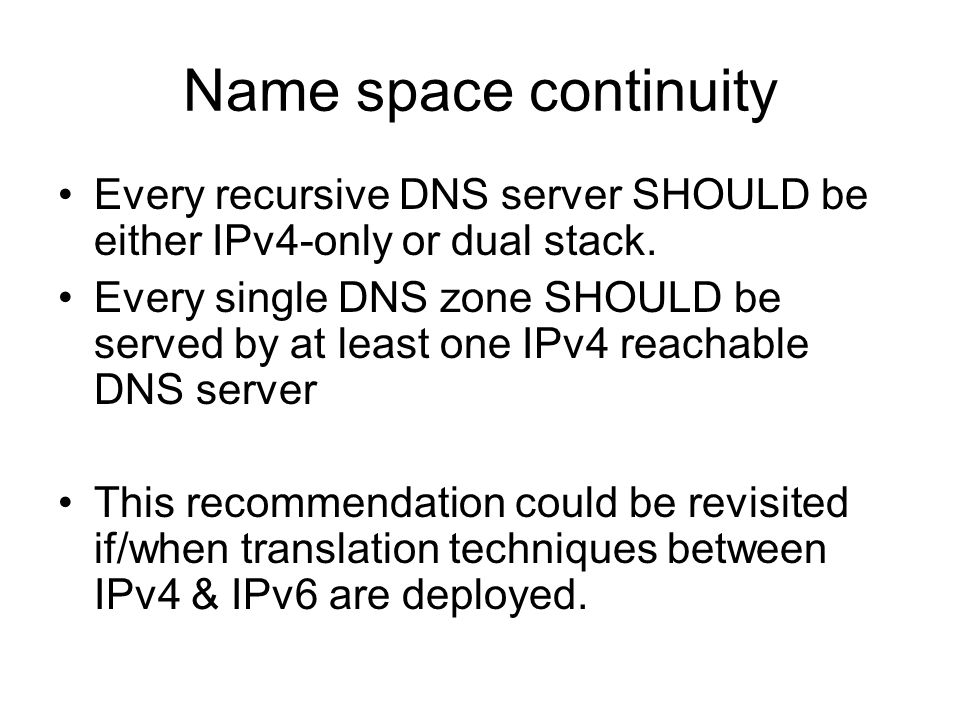 Name space continuity Every recursive DNS server SHOULD be either IPv4-only or dual stack.
