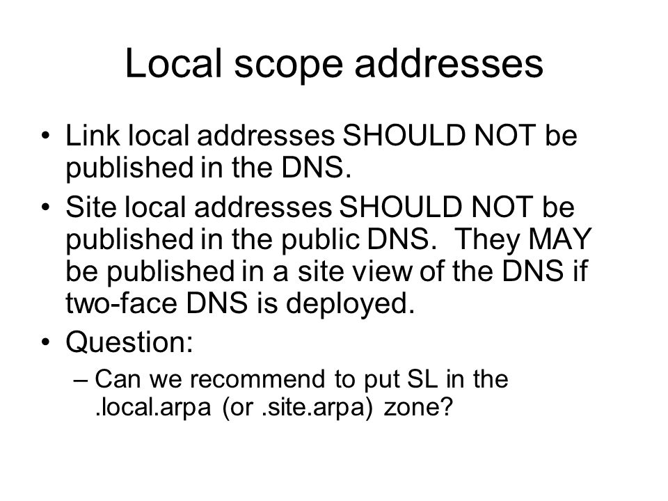 Local scope addresses Link local addresses SHOULD NOT be published in the DNS.