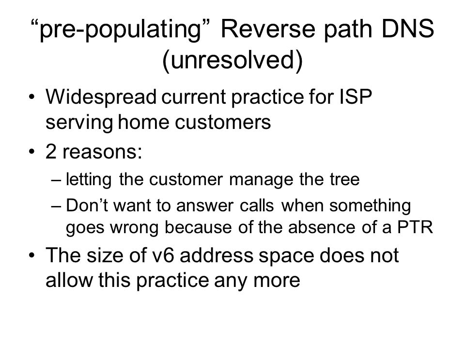 pre-populating Reverse path DNS (unresolved) Widespread current practice for ISP serving home customers 2 reasons: –letting the customer manage the tree –Don't want to answer calls when something goes wrong because of the absence of a PTR The size of v6 address space does not allow this practice any more