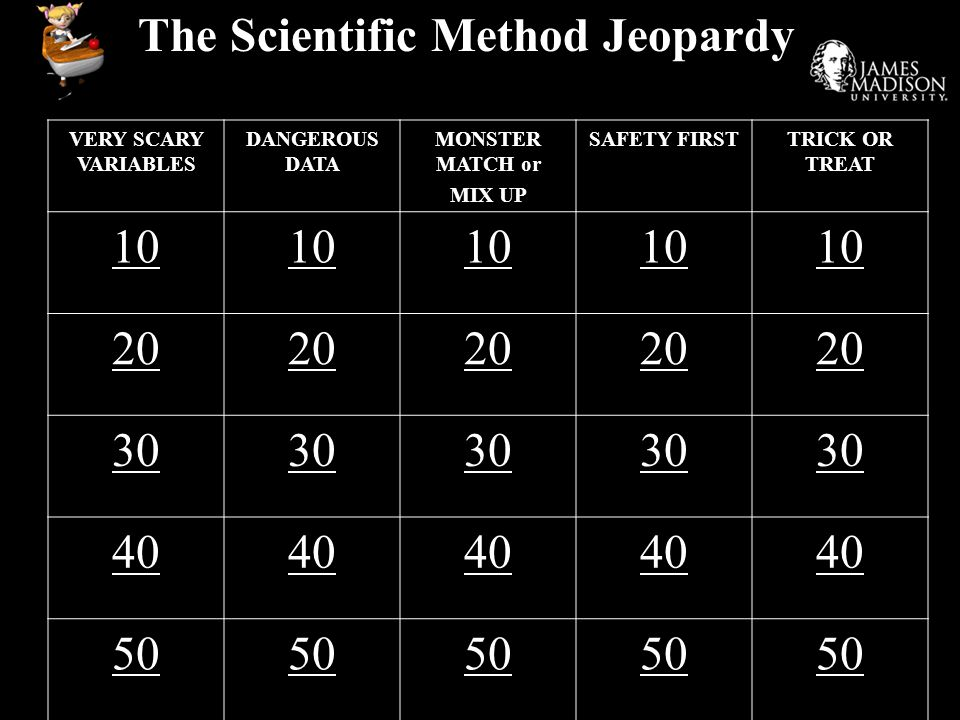 The Scientific Method Jeopardy VERY SCARY VARIABLES DANGEROUS DATA MONSTER MATCH or MIX UP SAFETY FIRSTTRICK OR TREAT 10 20 30 40 50