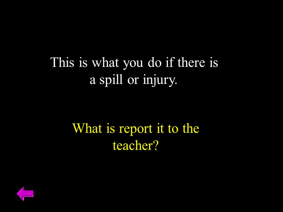 This is what you do if there is a spill or injury. What is report it to the teacher?