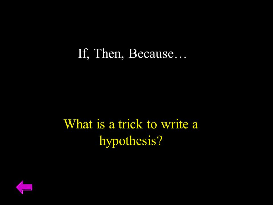 If, Then, Because… What is a trick to write a hypothesis?