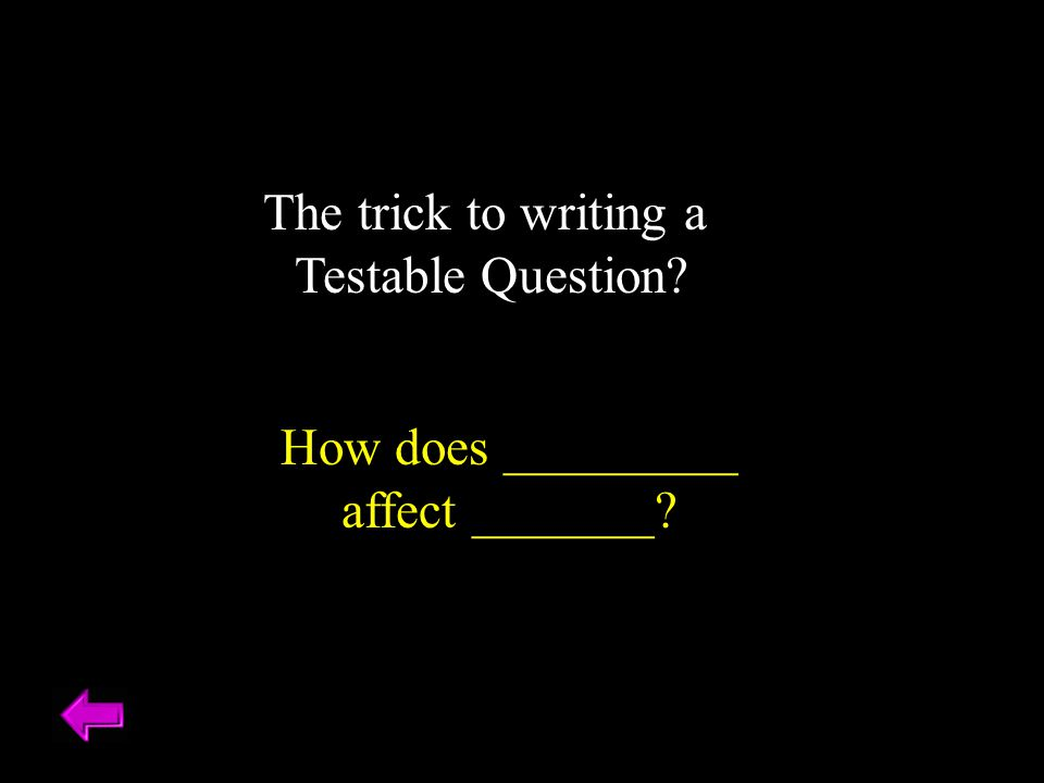 The trick to writing a Testable Question? How does _________ affect _______?