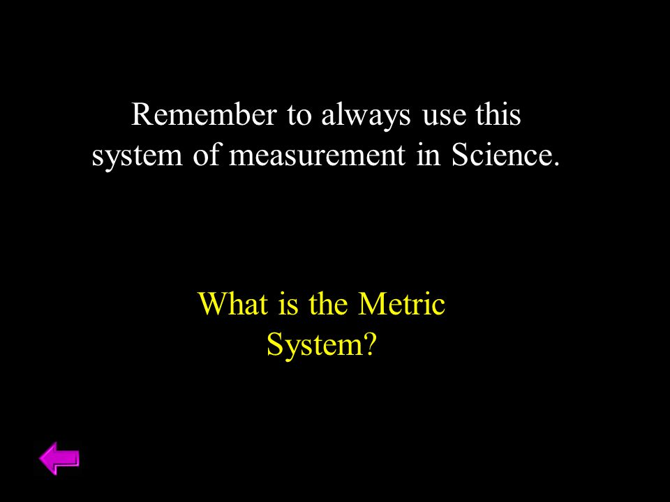 Remember to always use this system of measurement in Science. What is the Metric System?
