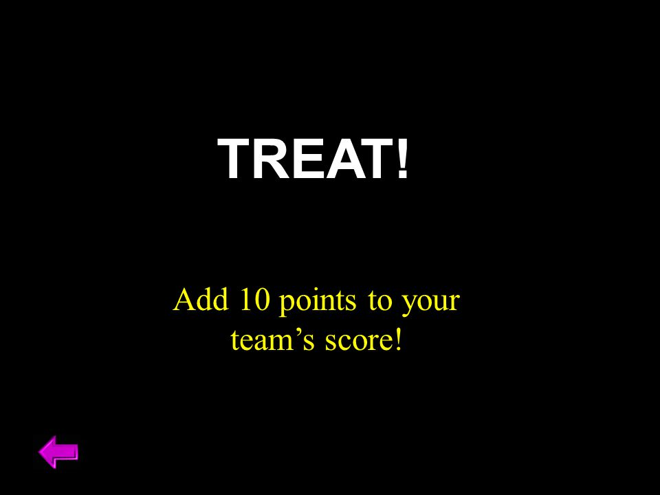 Add 10 points to your team's score! TREAT!