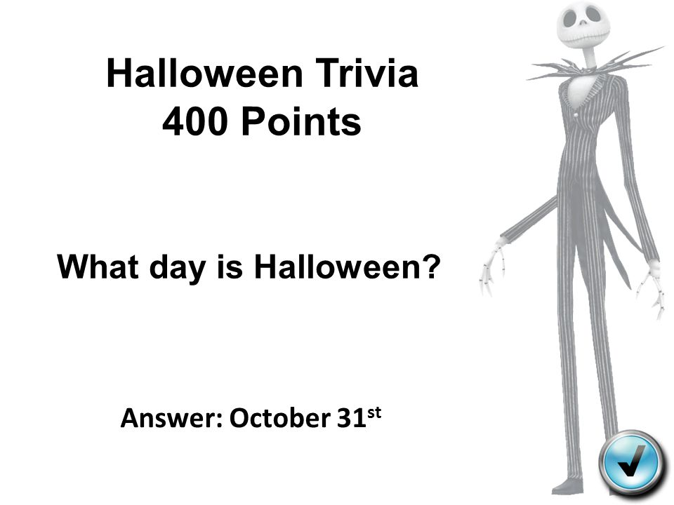 Halloween Trivia 400 Points What day is Halloween? Answer: October 31 st