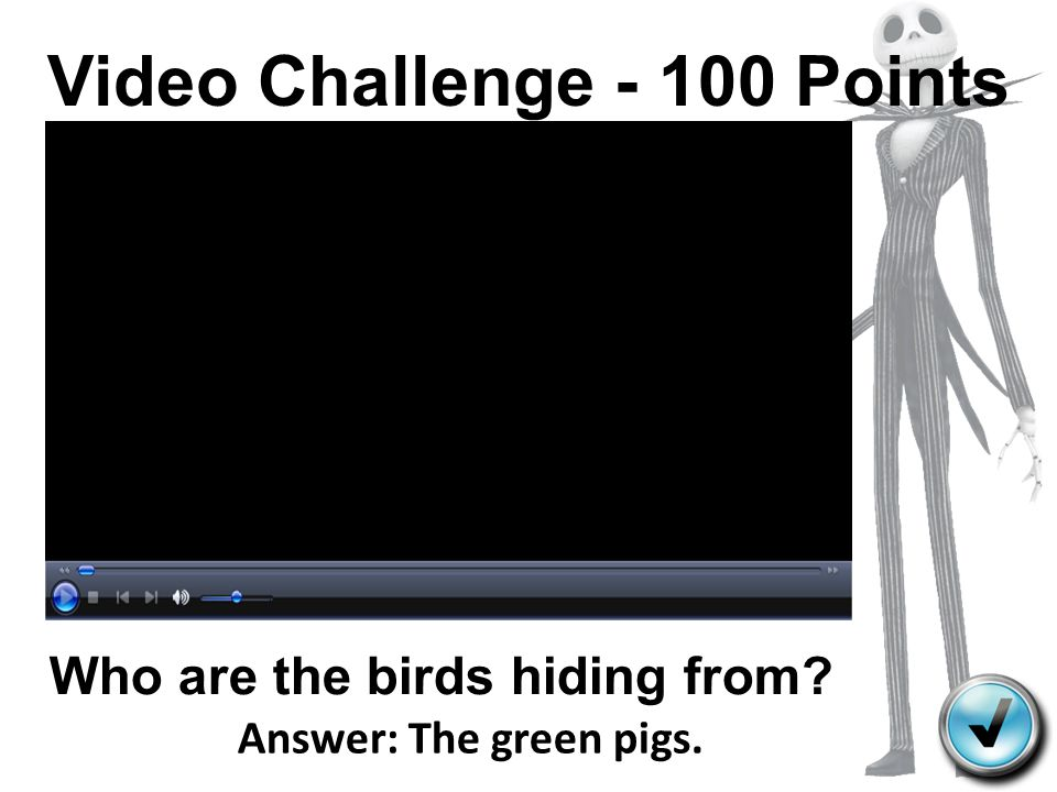 Video Challenge - 100 Points Who are the birds hiding from? Answer: The green pigs.