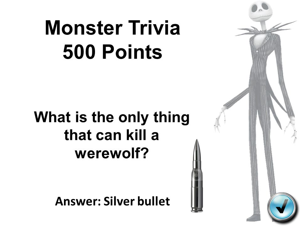 Monster Trivia 500 Points Answer: Silver bullet What is the only thing that can kill a werewolf?