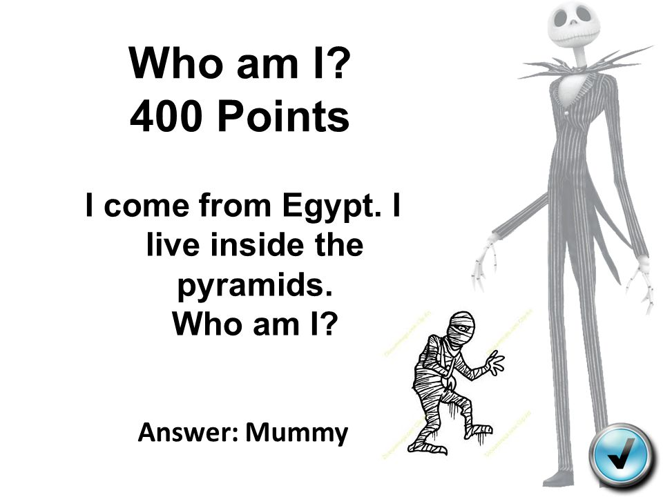 Who am I? 400 Points I come from Egypt. I live inside the pyramids. Who am I? Answer: Mummy
