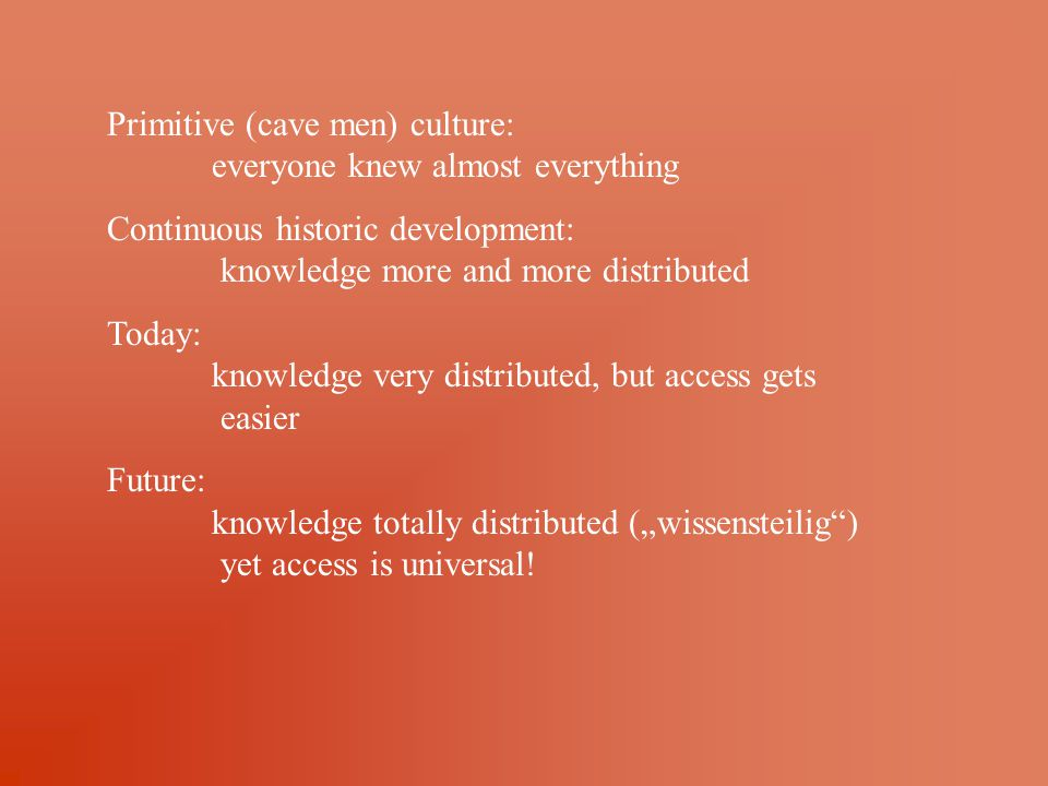 "Primitive (cave men) culture: everyone knew almost everything Continuous historic development: knowledge more and more distributed Today: knowledge very distributed, but access gets easier Future: knowledge totally distributed (""wissensteilig ) yet access is universal!"
