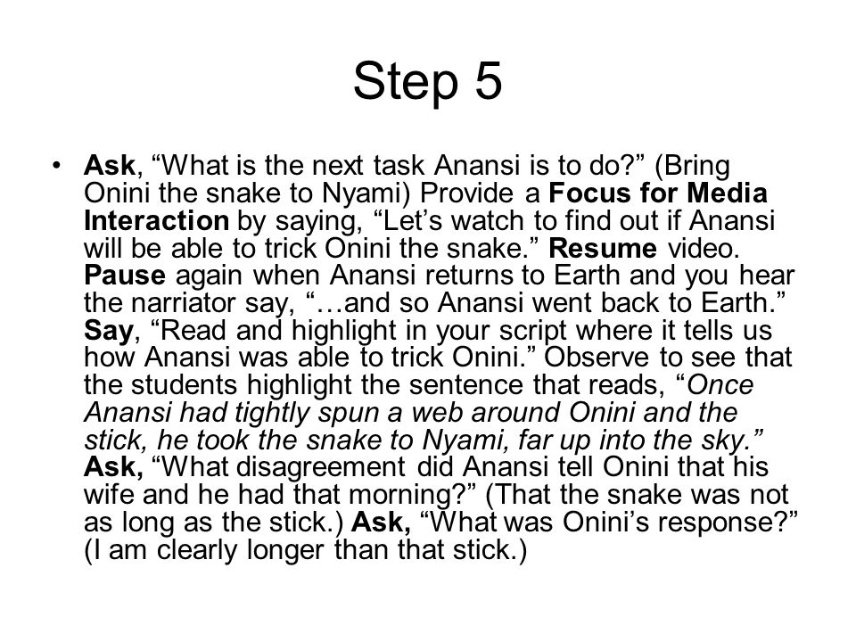 Step 5 Ask, What is the next task Anansi is to do (Bring Onini the snake to Nyami) Provide a Focus for Media Interaction by saying, Let's watch to find out if Anansi will be able to trick Onini the snake. Resume video.