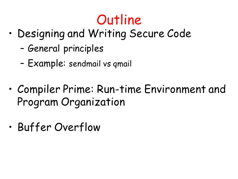 Outline Designing and Writing Secure Code –General principles –Example: sendmail vs qmail Compiler Prime: Run-time Environment and Program Organization Buffer Overflow