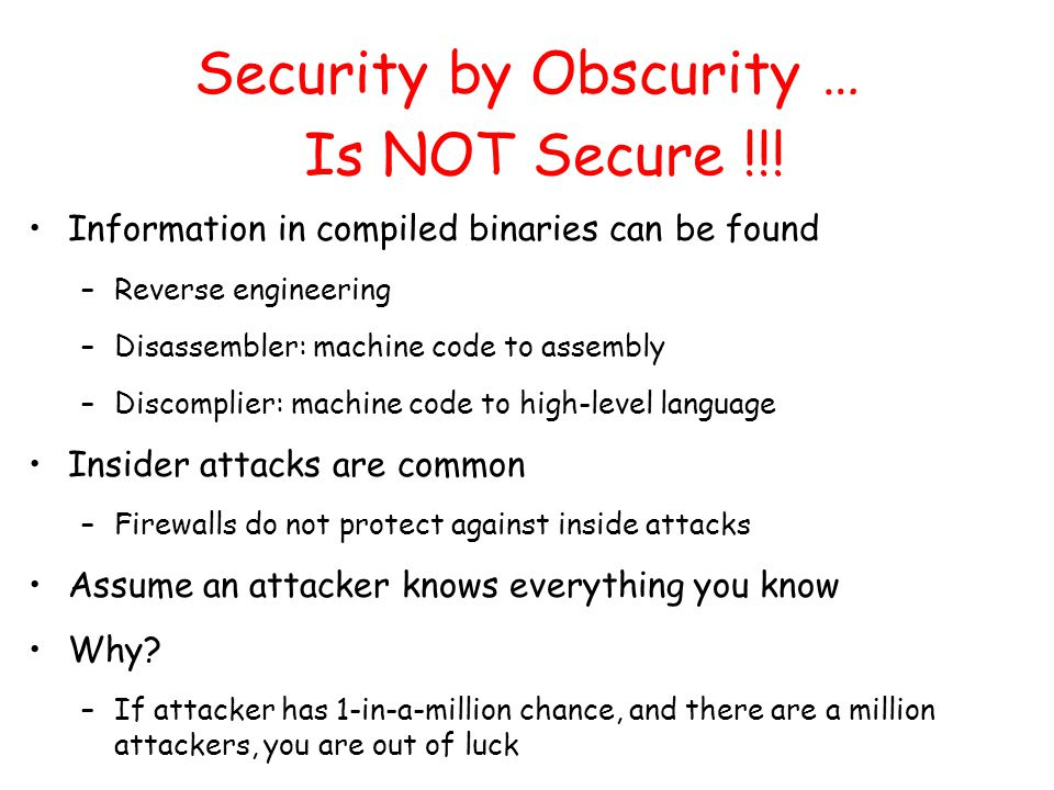 Security by Obscurity … Information in compiled binaries can be found –Reverse engineering –Disassembler: machine code to assembly –Discomplier: machine code to high-level language Insider attacks are common –Firewalls do not protect against inside attacks Assume an attacker knows everything you know Why.