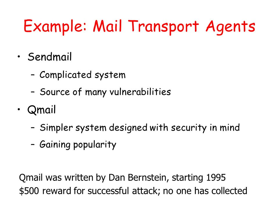 Example: Mail Transport Agents Sendmail –Complicated system –Source of many vulnerabilities Qmail –Simpler system designed with security in mind –Gaining popularity Qmail was written by Dan Bernstein, starting 1995 $500 reward for successful attack; no one has collected