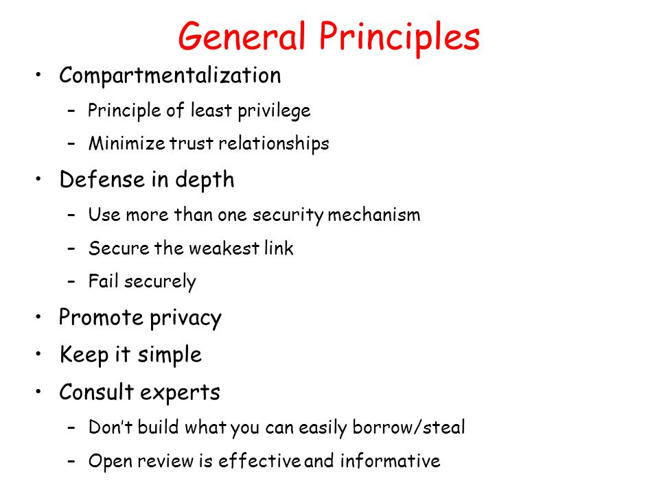 General Principles Compartmentalization –Principle of least privilege –Minimize trust relationships Defense in depth –Use more than one security mechanism –Secure the weakest link –Fail securely Promote privacy Keep it simple Consult experts –Don't build what you can easily borrow/steal –Open review is effective and informative