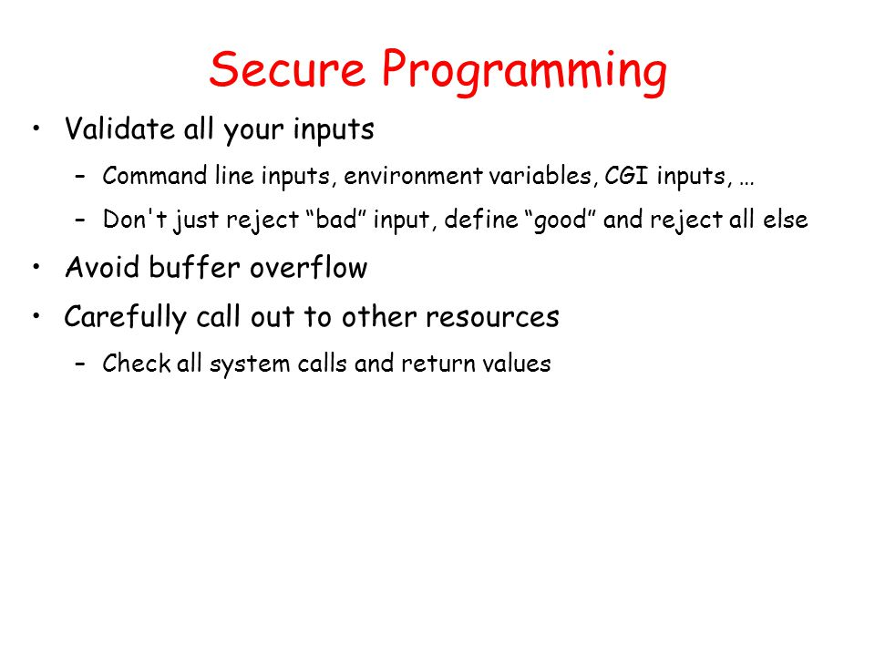 Secure Programming Validate all your inputs –Command line inputs, environment variables, CGI inputs, … –Don t just reject bad input, define good and reject all else Avoid buffer overflow Carefully call out to other resources –Check all system calls and return values