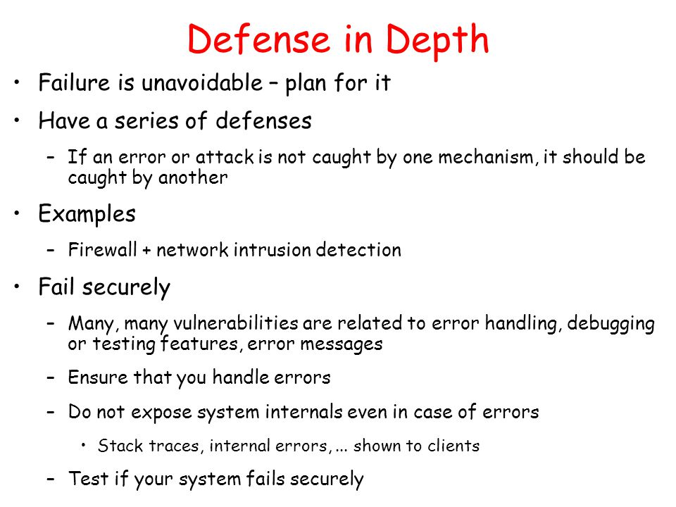 Defense in Depth Failure is unavoidable – plan for it Have a series of defenses –If an error or attack is not caught by one mechanism, it should be caught by another Examples –Firewall + network intrusion detection Fail securely –Many, many vulnerabilities are related to error handling, debugging or testing features, error messages –Ensure that you handle errors –Do not expose system internals even in case of errors Stack traces, internal errors,...