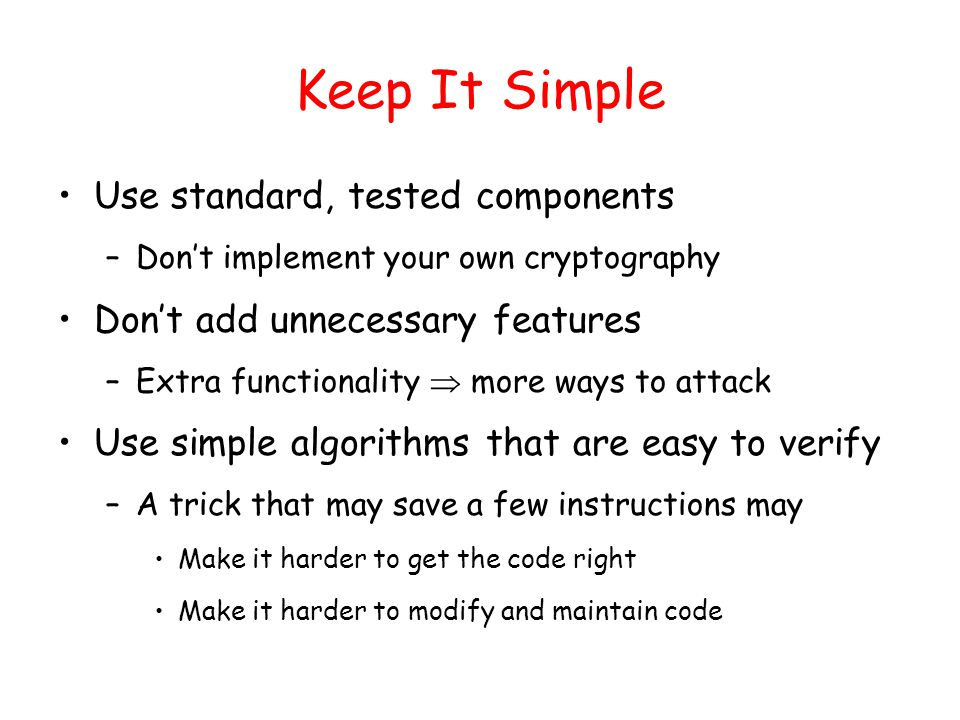 Keep It Simple Use standard, tested components –Don't implement your own cryptography Don't add unnecessary features –Extra functionality  more ways