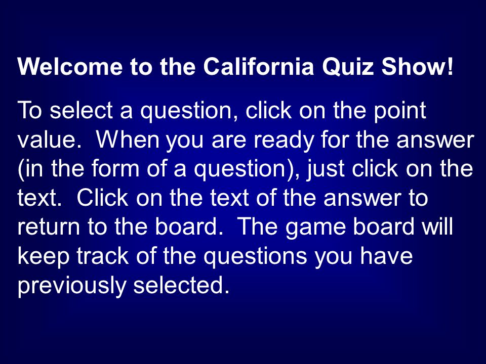Welcome to the California Quiz Show. To select a question, click on the point value.