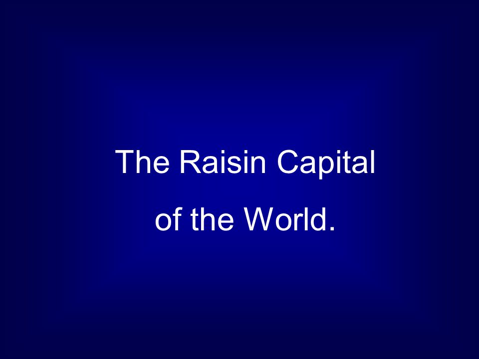 The Raisin Capital of the World.