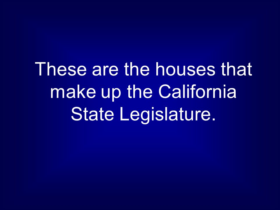 These are the houses that make up the California State Legislature.