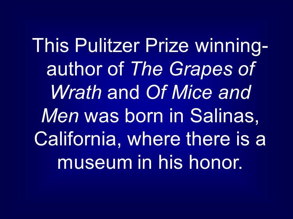 This Pulitzer Prize winning- author of The Grapes of Wrath and Of Mice and Men was born in Salinas, California, where there is a museum in his honor.