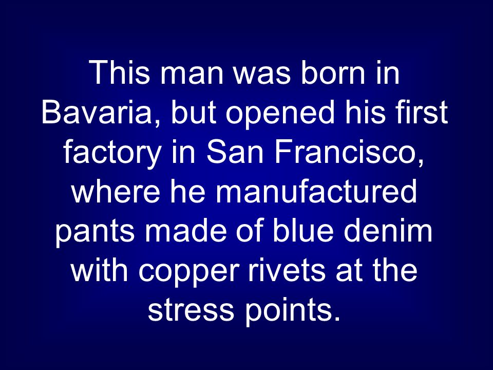 This man was born in Bavaria, but opened his first factory in San Francisco, where he manufactured pants made of blue denim with copper rivets at the stress points.