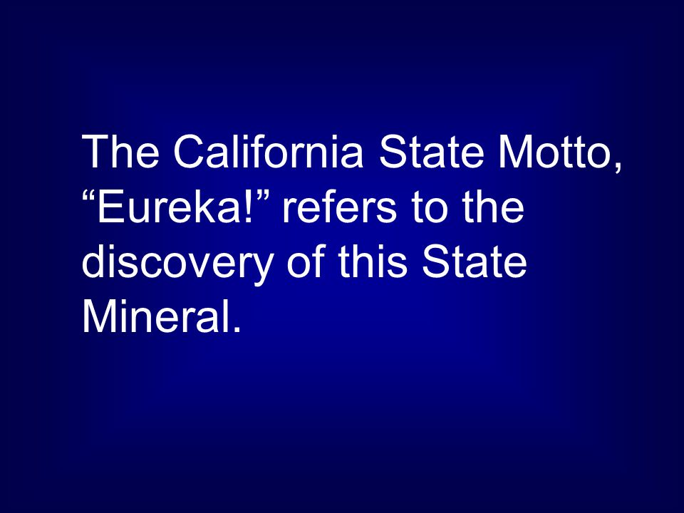 The California State Motto, Eureka! refers to the discovery of this State Mineral.