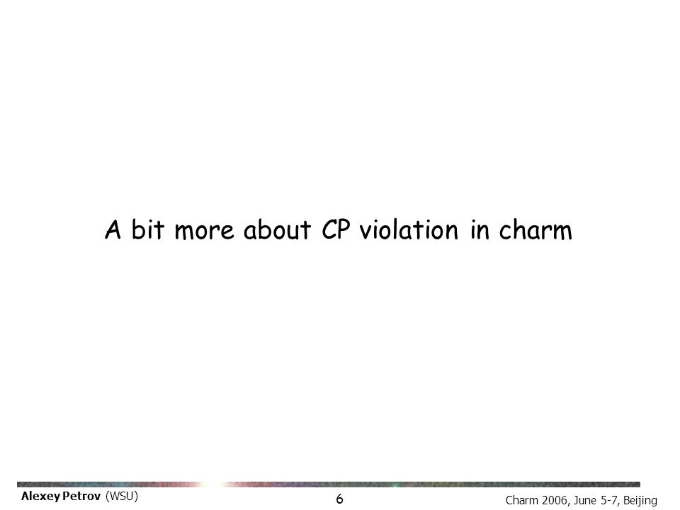 Charm 2006, June 5-7, Beijing Alexey Petrov (WSU) A bit more about CP violation in charm 6