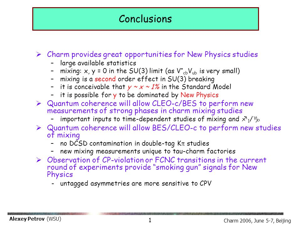 Charm 2006, June 5-7, Beijing Alexey Petrov (WSU) Conclusions  Charm provides great opportunities for New Physics studies –large available statistics –mixing: x, y = 0 in the SU(3) limit (as V * cb V ub is very small) –mixing is a second order effect in SU(3) breaking –it is conceivable that y ~ x ~ 1% in the Standard Model –it is possible for y to be dominated by New Physics  Quantum coherence will allow CLEO-c/BES to perform new measurements of strong phases in charm mixing studies –important inputs to time-dependent studies of mixing and f 1 / g  Quantum coherence will allow BES/CLEO-c to perform new studies of mixing –no DCSD contamination in double-tag K  studies –new mixing measurements unique to tau-charm factories  Observation of CP-violation or FCNC transitions in the current round of experiments provide smoking gun signals for New Physics - untagged asymmetries are more sensitive to CPV 1