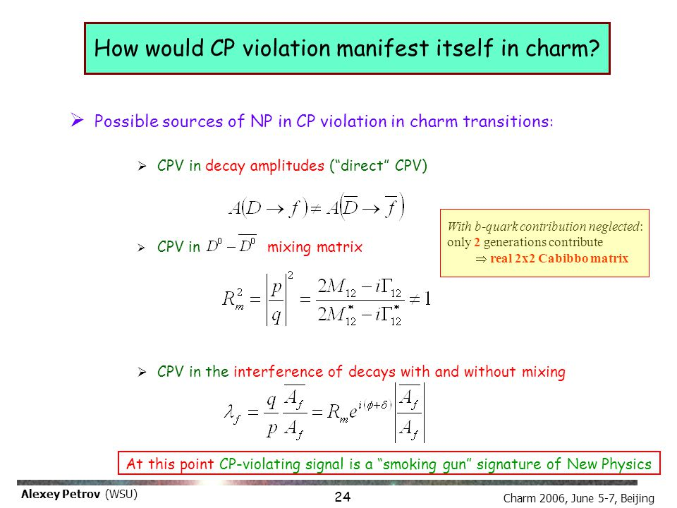 Charm 2006, June 5-7, Beijing Alexey Petrov (WSU) CP violation: new experimental possibilities 1 1.Time dependent (lifetime difference analysis): separate datasets for D 0 and D 0 This analysis requires 1.