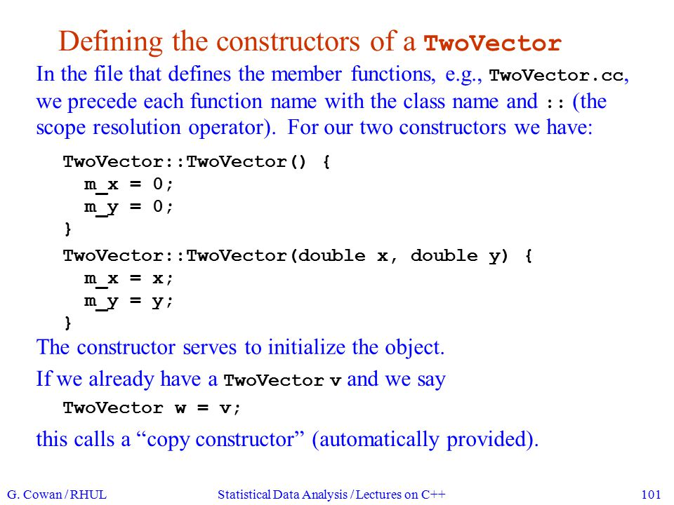 The member functions of TwoVector We call an object's member functions with the dot notation: TwoVector v(1.5, 3.7); // creates an object v double vX = v.x(); cout << vX = << vX << endl; // prints vX = 1.5...
