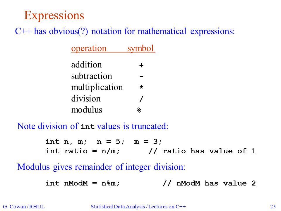 Expressions G. Cowan / RHULStatistical Data Analysis / Lectures on C++25 C++ has obvious(?) notation for mathematical expressions: operationsymbol add