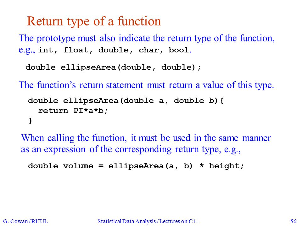 Return type void The return type may be 'void', in which case there is no return statement in the function (like a FORTRAN subroutine): void showProduct(double a, double b){ cout << a*b = << a*b << endl; } To call a function with return type void, we simply write its name with any arguments followed by a semicolon: showProduct(3, 7); G.