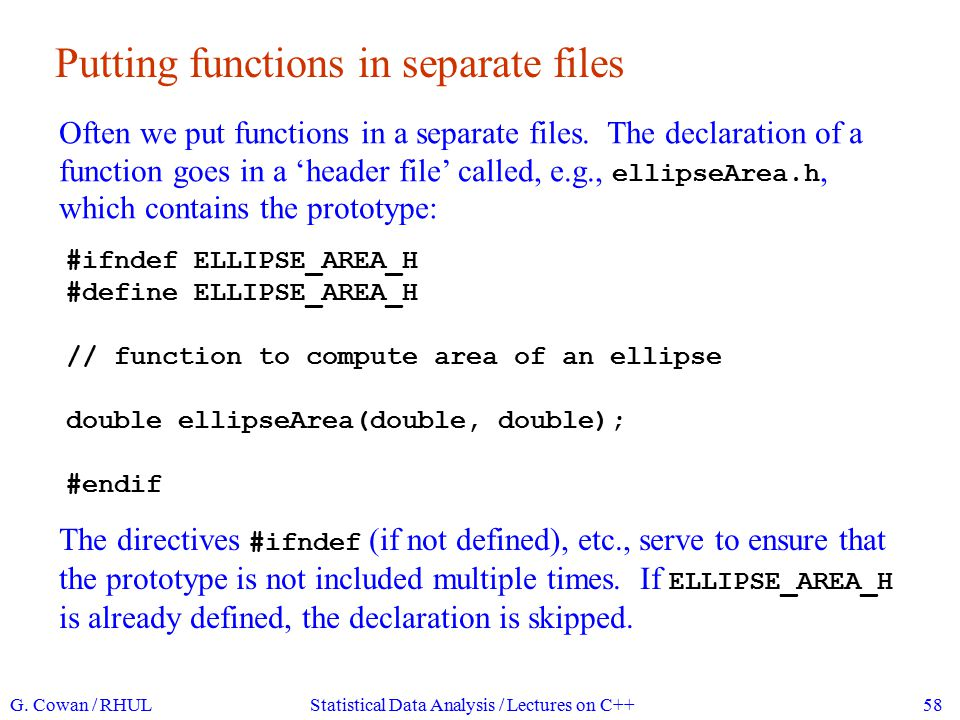 Putting functions in separate files, continued Then the header file is included (note use of rather than ) in all files where the function is called: #include #include ellipseArea.h using namespace std; int main() { double a = 5; double b = 7; double area = ellipseArea(a, b); cout << area = << area << endl; return 0; } ( ellipseArea.h does not have to be included in the file ellipseArea.cc where the function is defined.) G.