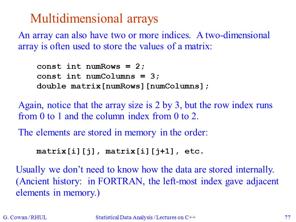 Initializing arrays We can initialize an array together with the declaration: int myArray[5] = {2, 4, 6, 8, 10}; Similar for multi-dimensional arrays: double matrix[numRows][numColumns] = { {3, 7, 2}, {2, 5, 4} }; In practice we will usually initialize arrays with assignment statements.