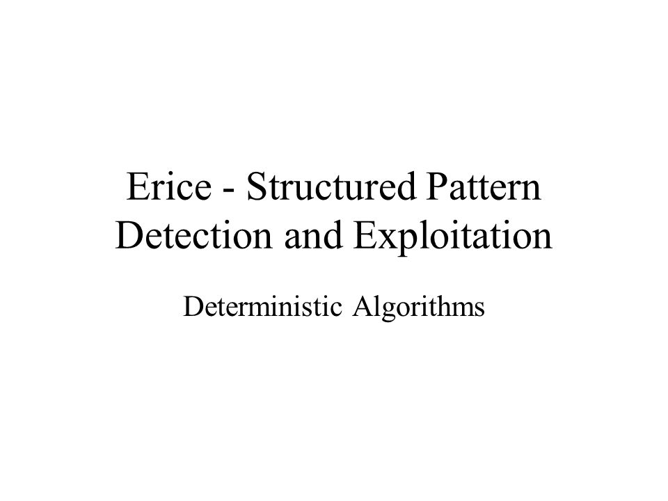 Erice - Structured Pattern Detection and Exploitation Deterministic Algorithms