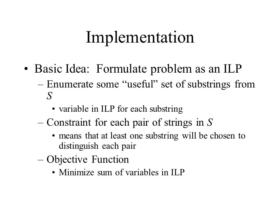 Implementation Basic Idea: Formulate problem as an ILP –Enumerate some useful set of substrings from S variable in ILP for each substring –Constraint for each pair of strings in S means that at least one substring will be chosen to distinguish each pair –Objective Function Minimize sum of variables in ILP