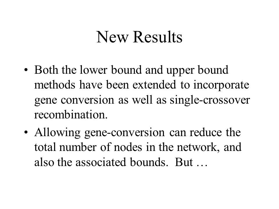 New Results Both the lower bound and upper bound methods have been extended to incorporate gene conversion as well as single-crossover recombination.