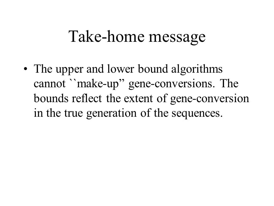 Take-home message The upper and lower bound algorithms cannot ``make-up gene-conversions.