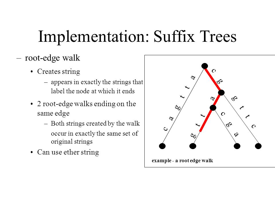 Implementation: Suffix Trees –root-edge walk Creates string –appears in exactly the strings that label the node at which it ends 2 root-edge walks ending on the same edge –Both strings created by the walk occur in exactly the same set of original strings Can use ether string example - a root edge walk c a g t t a c g a g t t g t t c c g a