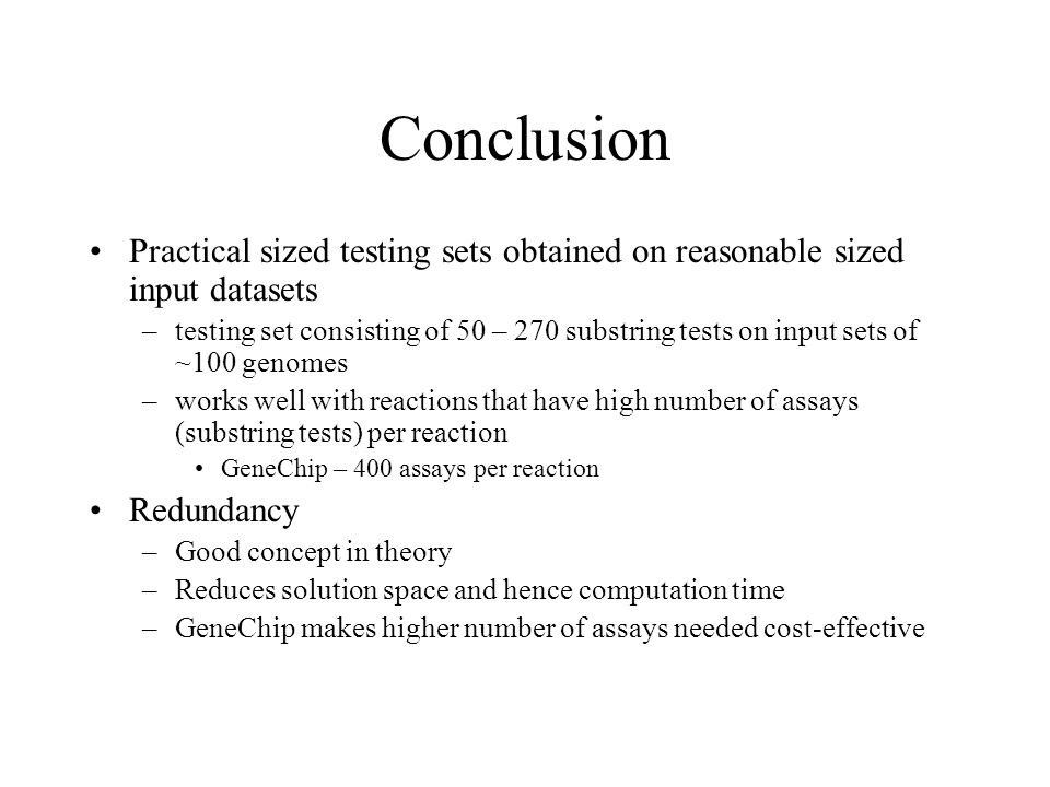 Conclusion Practical sized testing sets obtained on reasonable sized input datasets –testing set consisting of 50 – 270 substring tests on input sets of ~100 genomes –works well with reactions that have high number of assays (substring tests) per reaction GeneChip – 400 assays per reaction Redundancy –Good concept in theory –Reduces solution space and hence computation time –GeneChip makes higher number of assays needed cost-effective