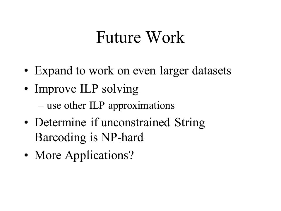 Future Work Expand to work on even larger datasets Improve ILP solving –use other ILP approximations Determine if unconstrained String Barcoding is NP-hard More Applications