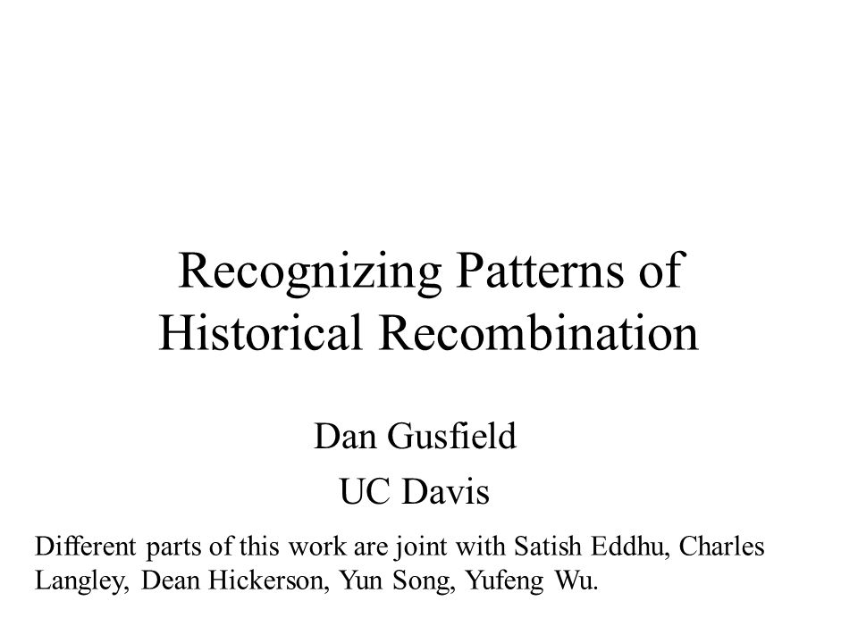 Recognizing Patterns of Historical Recombination Dan Gusfield UC Davis Different parts of this work are joint with Satish Eddhu, Charles Langley, Dean Hickerson, Yun Song, Yufeng Wu.